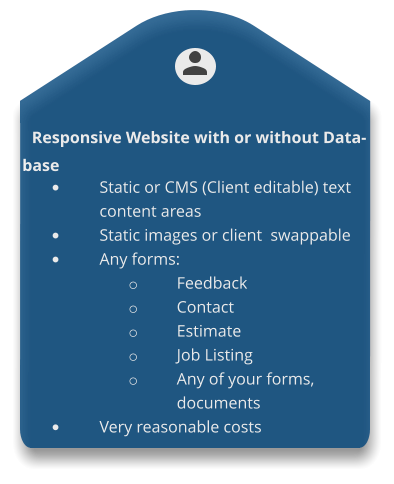 Responsive Website with or without Database •	Static or CMS (Client editable) text content areas •	Static images or client  swappable •	Any forms: o	Feedback o	Contact o	Estimate o	Job Listing o	Any of your forms, documents •	Very reasonable costs